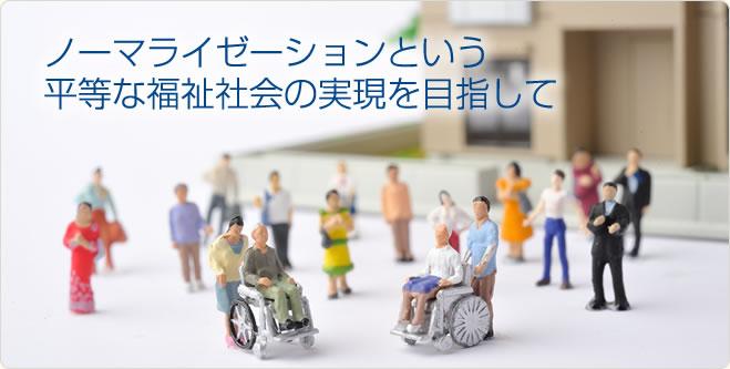 ノーマライゼーションという 平等な福祉社会の実現を目指して